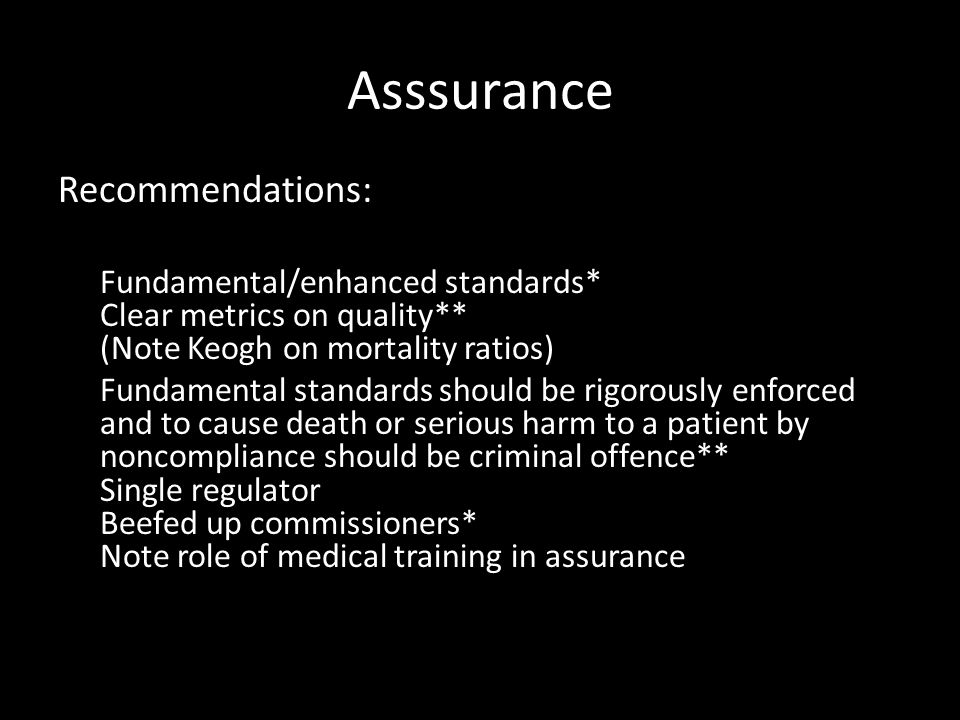 Asssurance Recommendations: Fundamental/enhanced standards* Clear metrics on quality** (Note Keogh on mortality ratios) Fundamental standards should be rigorously enforced and to cause death or serious harm to a patient by noncompliance should be criminal offence** Single regulator Beefed up commissioners* Note role of medical training in assurance