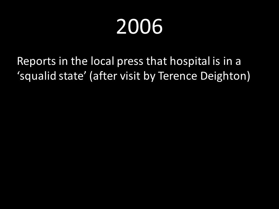 2006 Reports in the local press that hospital is in a 'squalid state' (after visit by Terence Deighton)