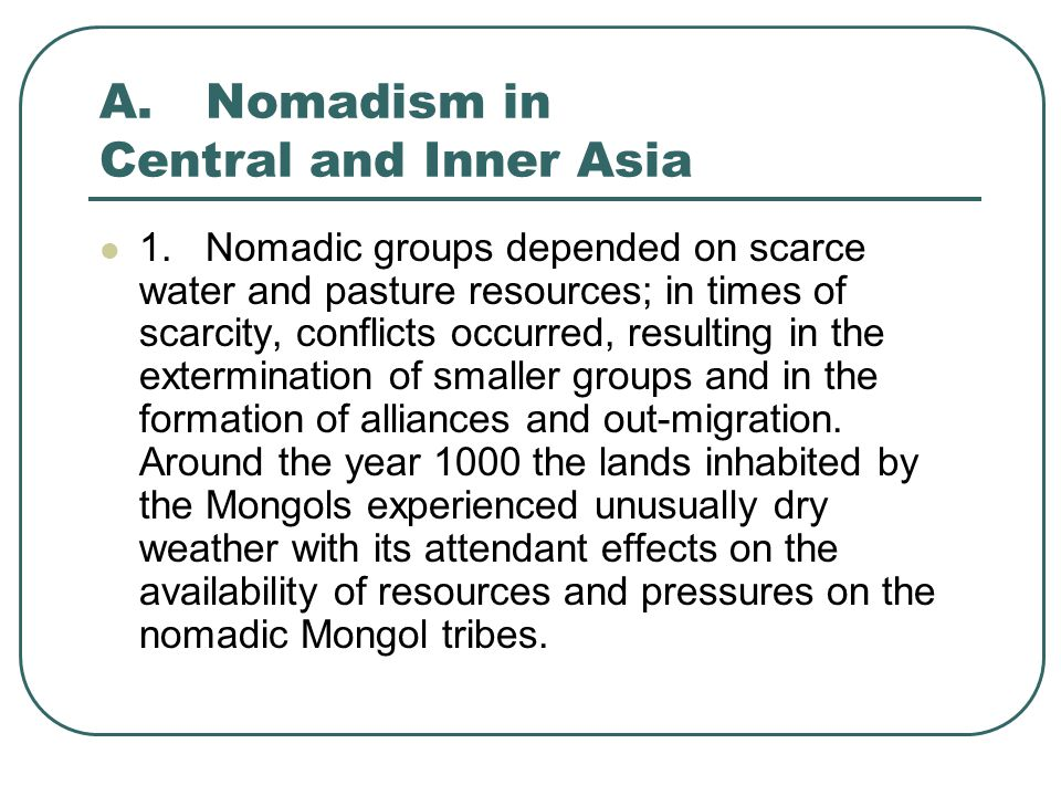 A.Nomadism in Central and Inner Asia 2.Mongol groups were a strongly hierarchical organization headed by a single leader or khan, but the khans had to ask that their decisions be ratified by a council of the leaders of powerful families.