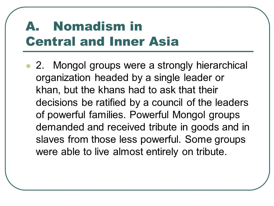 A.Nomadism in Central and Inner Asia 3.The various Mongol groups formed complex federations that were often tied together by marriage alliances.