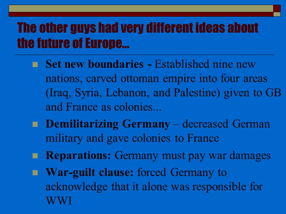 The other guys had very different ideas about the future of Europe… Set new boundaries - Established nine new nations, carved ottoman empire into four areas (Iraq, Syria, Lebanon, and Palestine) given to GB and France as colonies...