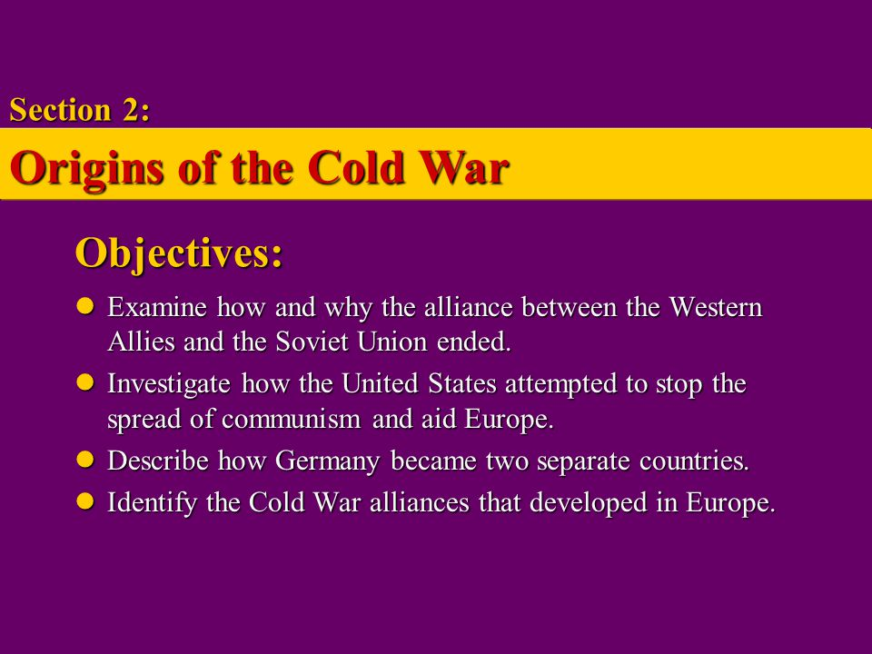 The End of the Alliance Struggle between communism and democracy Struggle between communism and democracy Cold War – war of ideas and worldviews waged by two superpowers Cold War – war of ideas and worldviews waged by two superpowers Section 2: Origins of the Cold War