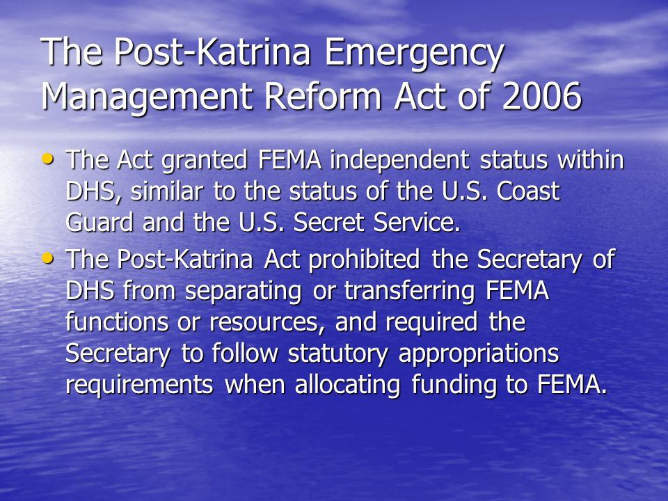 The Post-Katrina Emergency Management Reform Act of 2006 The FEMA Administrator (new title) has the rank of Deputy Secretary of DHS; reports directly to the President, the Homeland Security Council, and the Secretary of DHS; may receive Cabinet status during a national emergency; and must have emergency management or homeland security experience (although the White House has contested the limitation on presidential appointment power).