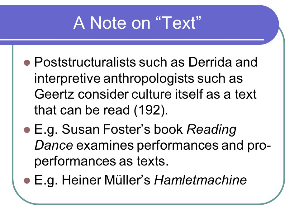 A Note on Text Poststructuralists such as Derrida and interpretive anthropologists such as Geertz consider culture itself as a text that can be read (192).