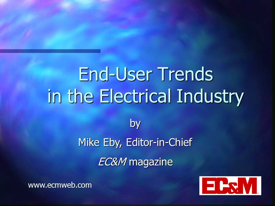 End-User Trends in the Electrical Industry by Mike Eby, Editor-in-Chief EC&M magazine www.ecmweb.com