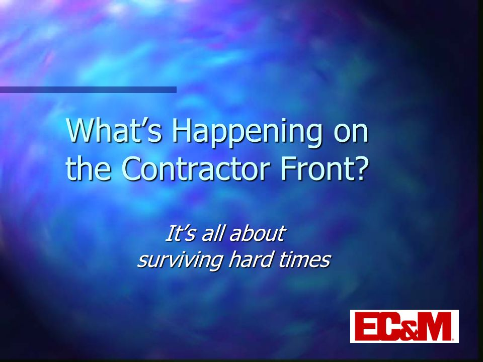 What's Happening on the Contractor Front It's all about surviving hard times