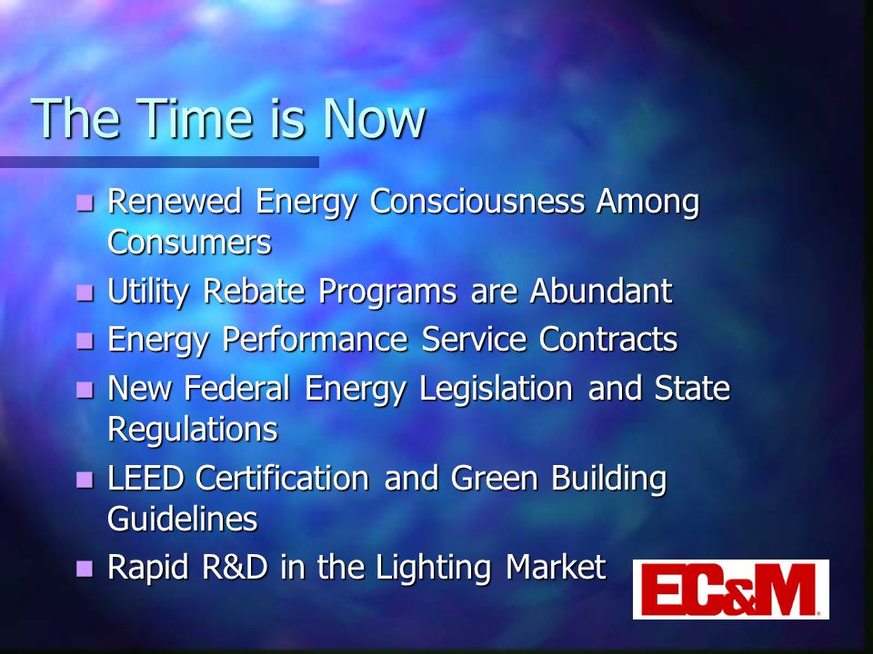 The Time is Now Renewed Energy Consciousness Among Consumers Renewed Energy Consciousness Among Consumers Utility Rebate Programs are Abundant Utility Rebate Programs are Abundant Energy Performance Service Contracts Energy Performance Service Contracts New Federal Energy Legislation and State Regulations New Federal Energy Legislation and State Regulations LEED Certification and Green Building Guidelines LEED Certification and Green Building Guidelines Rapid R&D in the Lighting Market Rapid R&D in the Lighting Market