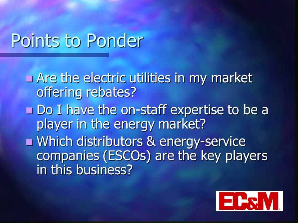 Points to Ponder Are the electric utilities in my market offering rebates.