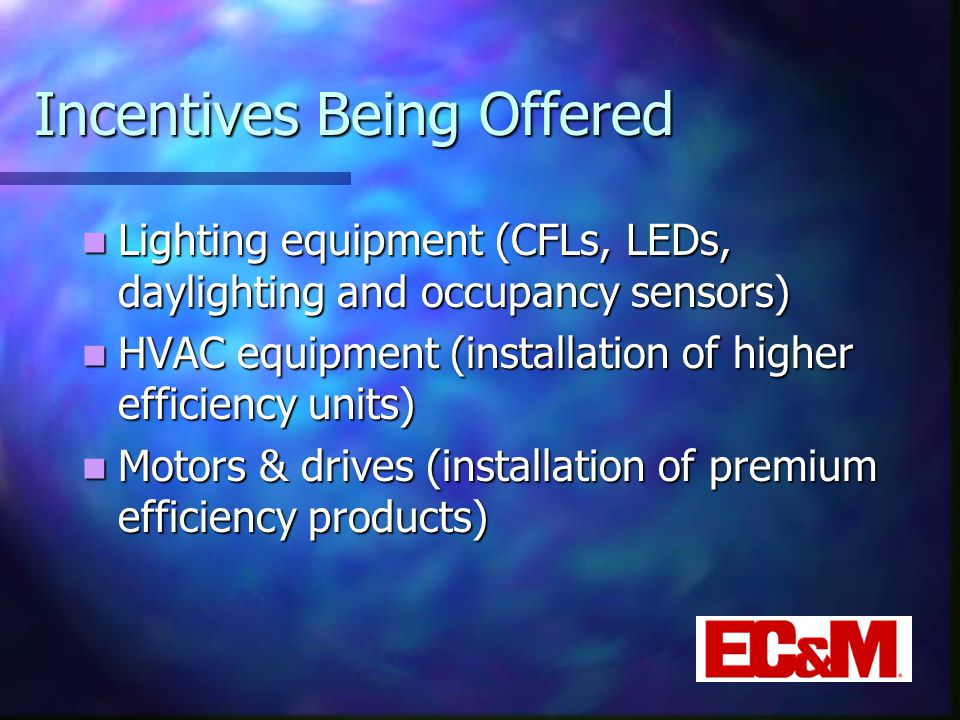 Incentives Being Offered Lighting equipment (CFLs, LEDs, daylighting and occupancy sensors) Lighting equipment (CFLs, LEDs, daylighting and occupancy sensors) HVAC equipment (installation of higher efficiency units) HVAC equipment (installation of higher efficiency units) Motors & drives (installation of premium efficiency products) Motors & drives (installation of premium efficiency products)