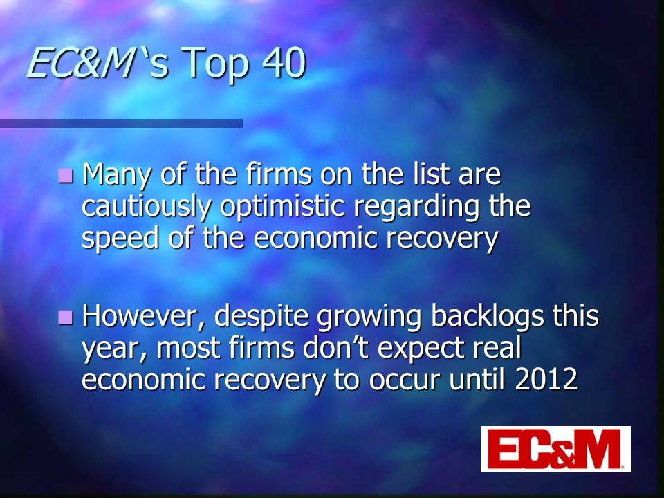 EC&M 's Top 40 Many of the firms on the list are cautiously optimistic regarding the speed of the economic recovery Many of the firms on the list are cautiously optimistic regarding the speed of the economic recovery However, despite growing backlogs this year, most firms don't expect real economic recovery to occur until 2012 However, despite growing backlogs this year, most firms don't expect real economic recovery to occur until 2012