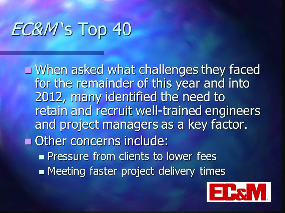 EC&M 's Top 40 When asked what challenges they faced for the remainder of this year and into 2012, many identified the need to retain and recruit well-trained engineers and project managers as a key factor.