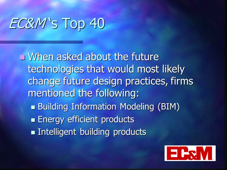 EC&M 's Top 40 When asked about the future technologies that would most likely change future design practices, firms mentioned the following: When asked about the future technologies that would most likely change future design practices, firms mentioned the following: Building Information Modeling (BIM) Building Information Modeling (BIM) Energy efficient products Energy efficient products Intelligent building products Intelligent building products