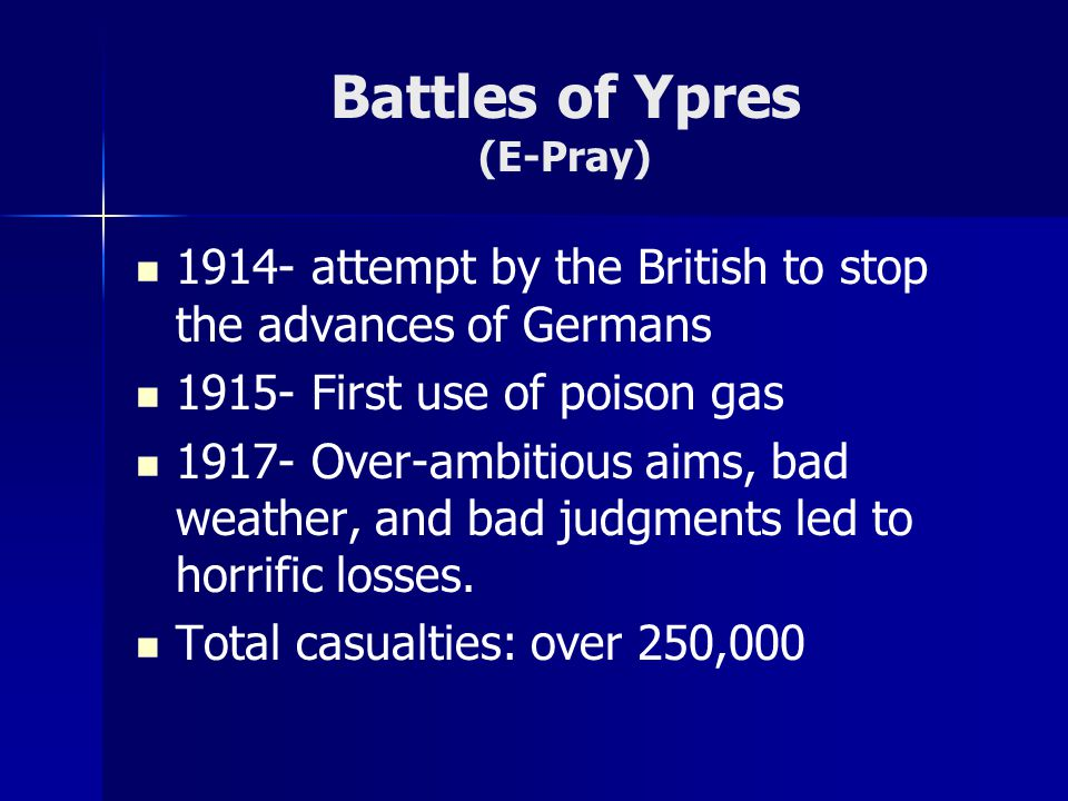 Battles of Ypres (E-Pray) 1914- attempt by the British to stop the advances of Germans 1915- First use of poison gas 1917- Over-ambitious aims, bad weather, and bad judgments led to horrific losses.