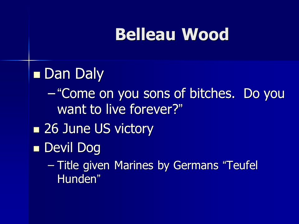 Belleau Wood Dan Daly Dan Daly – Come on you sons of bitches.