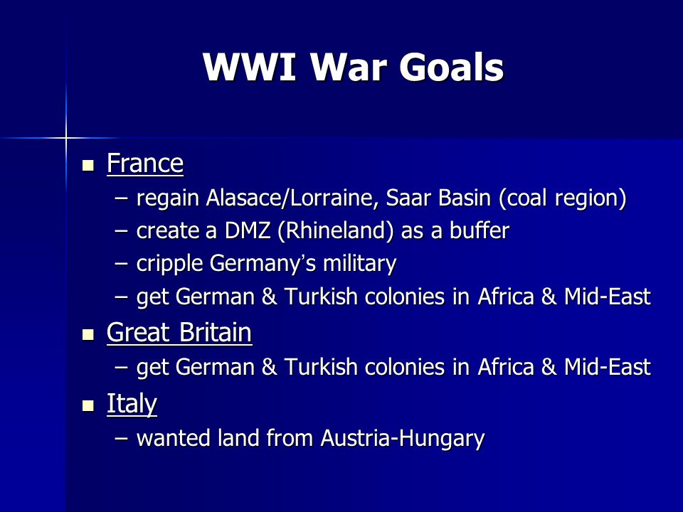WWI War Goals France France –regain Alasace/Lorraine, Saar Basin (coal region) –create a DMZ (Rhineland) as a buffer –cripple Germany's military –get German & Turkish colonies in Africa & Mid-East Great Britain Great Britain –get German & Turkish colonies in Africa & Mid-East Italy Italy –wanted land from Austria-Hungary