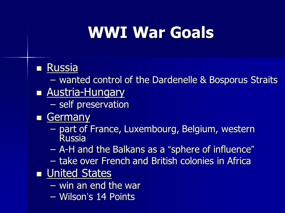WWI War Goals Russia Russia –wanted control of the Dardenelle & Bosporus Straits Austria-Hungary Austria-Hungary –self preservation Germany Germany –part of France, Luxembourg, Belgium, western Russia –A-H and the Balkans as a sphere of influence –take over French and British colonies in Africa United States United States –win an end the war –Wilson's 14 Points