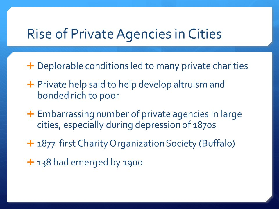 Rise of Private Agencies in Cities  Deplorable conditions led to many private charities  Private help said to help develop altruism and bonded rich to poor  Embarrassing number of private agencies in large cities, especially during depression of 1870s  1877 first Charity Organization Society (Buffalo)  138 had emerged by 1900