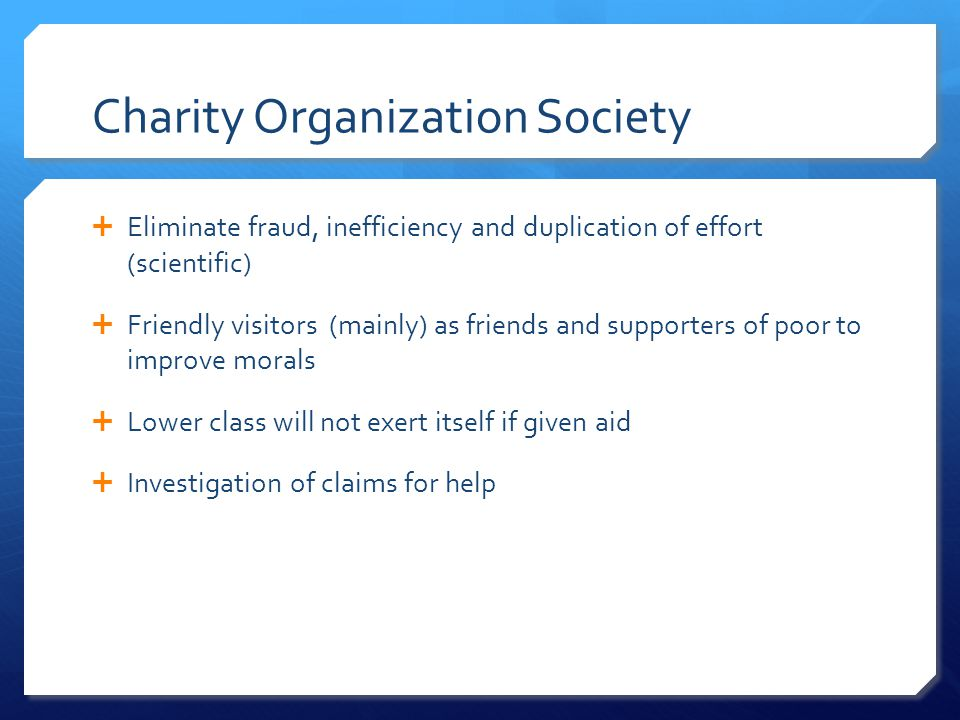 Charity Organization Society  Eliminate fraud, inefficiency and duplication of effort (scientific)  Friendly visitors (mainly) as friends and suppor