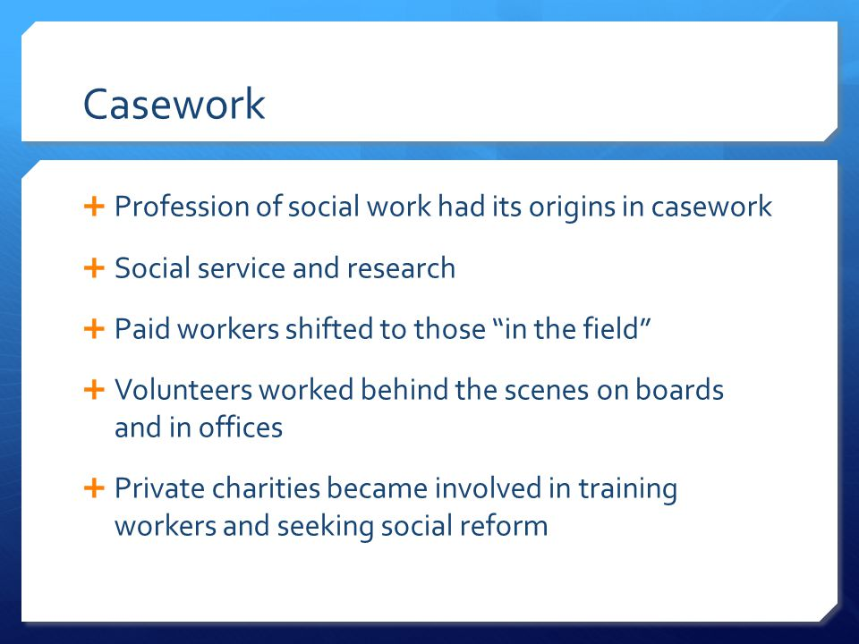Casework  Profession of social work had its origins in casework  Social service and research  Paid workers shifted to those in the field  Volunteers worked behind the scenes on boards and in offices  Private charities became involved in training workers and seeking social reform