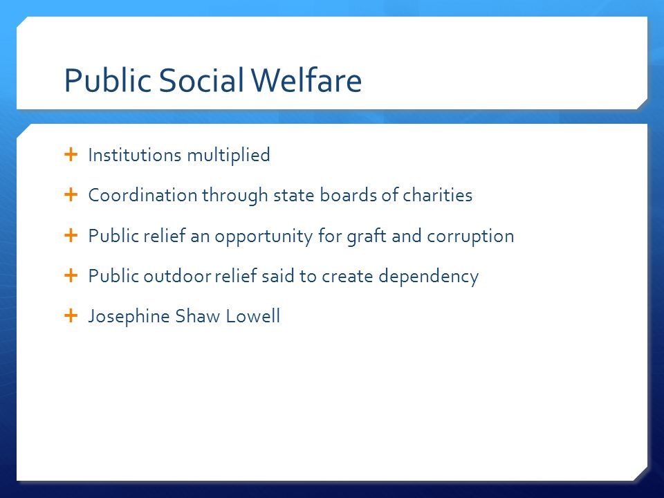 Public Social Welfare  Institutions multiplied  Coordination through state boards of charities  Public relief an opportunity for graft and corrupti