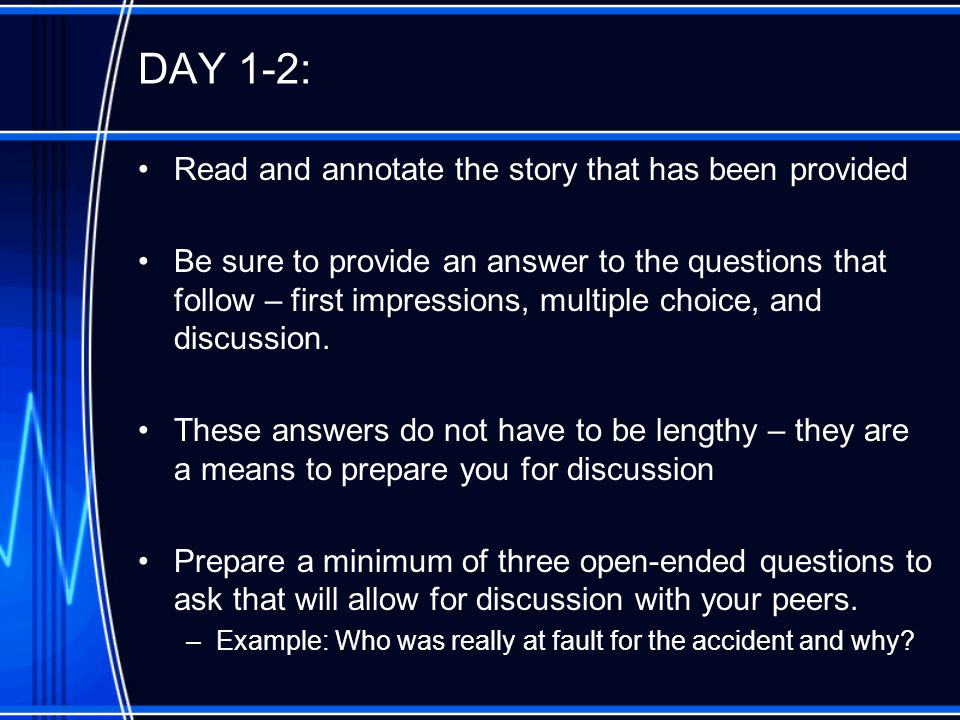 DAY 1-2: Read and annotate the story that has been provided Be sure to provide an answer to the questions that follow – first impressions, multiple choice, and discussion.