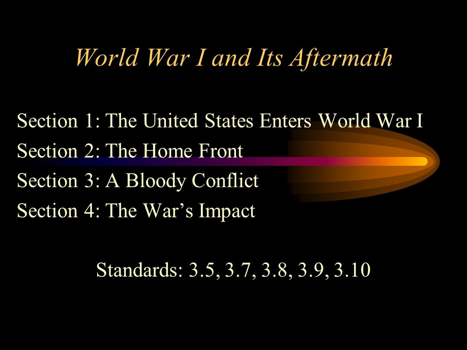 World War I and Its Aftermath Section 1: The United States Enters World War I Section 2: The Home Front Section 3: A Bloody Conflict Section 4: The Wa