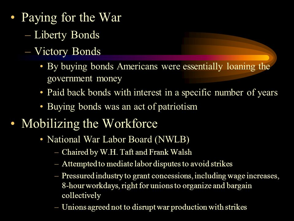 Paying for the War –Liberty Bonds –Victory Bonds By buying bonds Americans were essentially loaning the government money Paid back bonds with interest