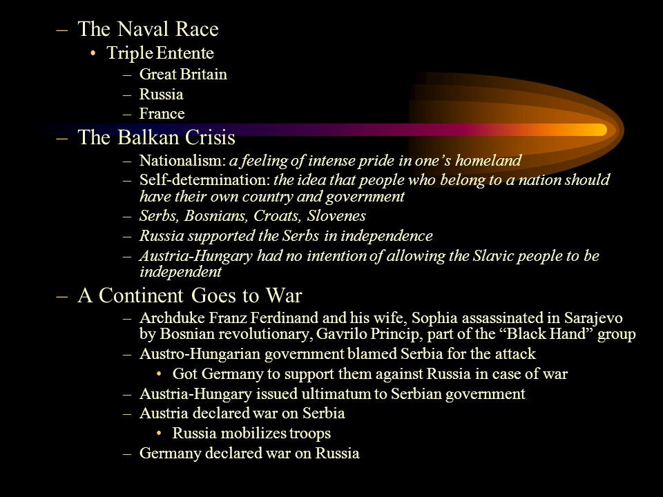 –The Naval Race Triple Entente –Great Britain –Russia –France –The Balkan Crisis –Nationalism: a feeling of intense pride in one's homeland –Self-dete