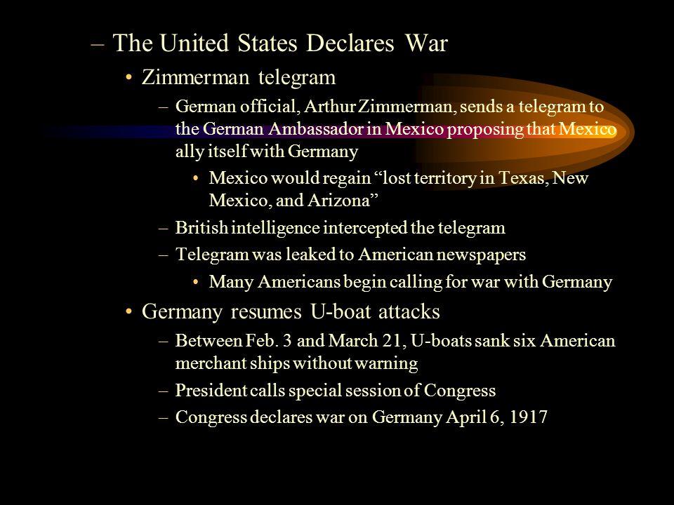 –The United States Declares War Zimmerman telegram –German official, Arthur Zimmerman, sends a telegram to the German Ambassador in Mexico proposing t