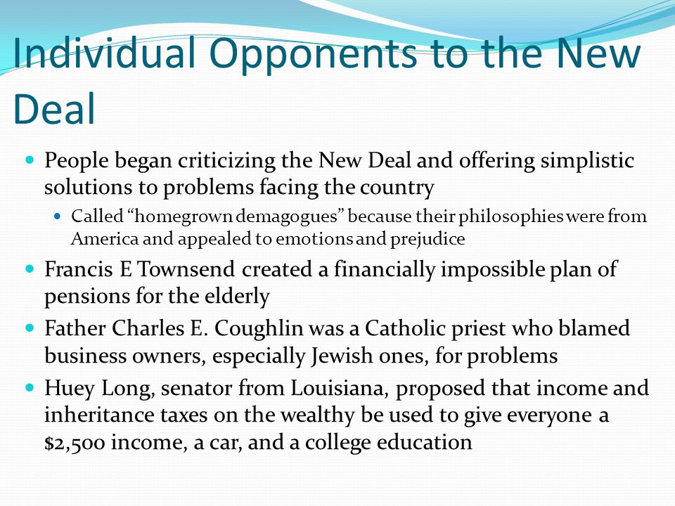 Individual Opponents to the New Deal People began criticizing the New Deal and offering simplistic solutions to problems facing the country Called homegrown demagogues because their philosophies were from America and appealed to emotions and prejudice Francis E Townsend created a financially impossible plan of pensions for the elderly Father Charles E.
