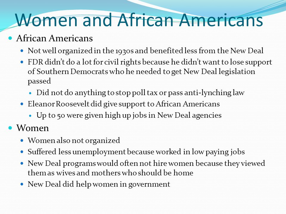 Women and African Americans African Americans Not well organized in the 1930s and benefited less from the New Deal FDR didn't do a lot for civil rights because he didn't want to lose support of Southern Democrats who he needed to get New Deal legislation passed Did not do anything to stop poll tax or pass anti-lynching law Eleanor Roosevelt did give support to African Americans Up to 50 were given high up jobs in New Deal agencies Women Women also not organized Suffered less unemployment because worked in low paying jobs New Deal programs would often not hire women because they viewed them as wives and mothers who should be home New Deal did help women in government