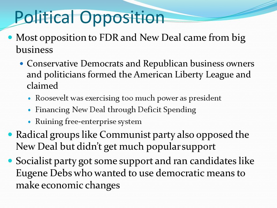 Political Opposition Most opposition to FDR and New Deal came from big business Conservative Democrats and Republican business owners and politicians formed the American Liberty League and claimed Roosevelt was exercising too much power as president Financing New Deal through Deficit Spending Ruining free-enterprise system Radical groups like Communist party also opposed the New Deal but didn't get much popular support Socialist party got some support and ran candidates like Eugene Debs who wanted to use democratic means to make economic changes
