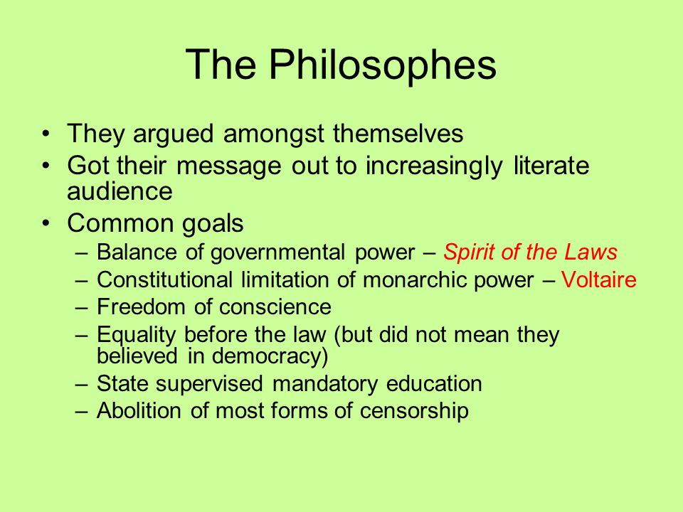 The Philosophes They argued amongst themselves Got their message out to increasingly literate audience Common goals –Balance of governmental power – S