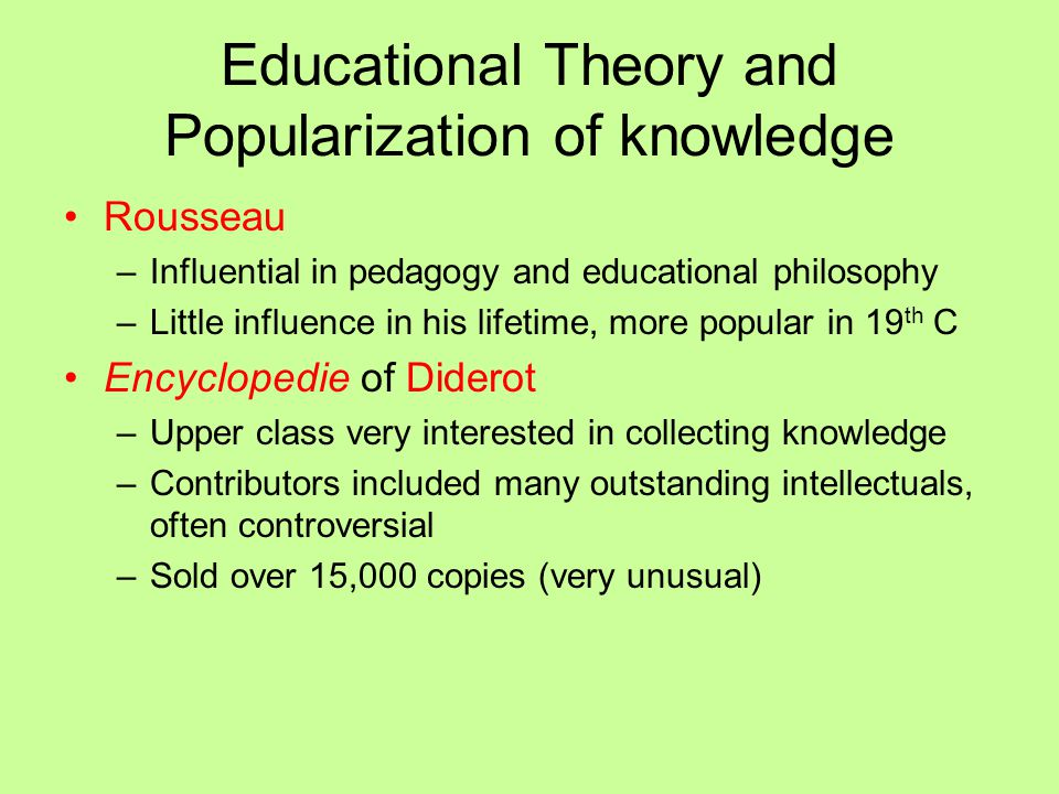 Educational Theory and Popularization of knowledge Rousseau –Influential in pedagogy and educational philosophy –Little influence in his lifetime, mor