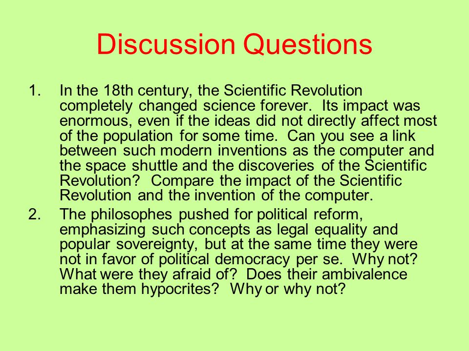 Discussion Questions 1.In the 18th century, the Scientific Revolution completely changed science forever. Its impact was enormous, even if the ideas d