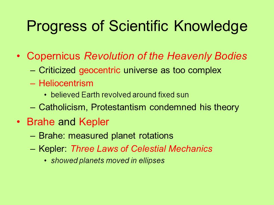 Progress of Scientific Knowledge Copernicus Revolution of the Heavenly Bodies –Criticized geocentric universe as too complex –Heliocentrism believed E