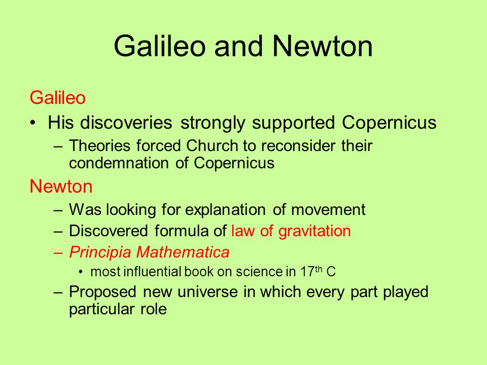 Galileo and Newton Galileo His discoveries strongly supported Copernicus –Theories forced Church to reconsider their condemnation of Copernicus Newton