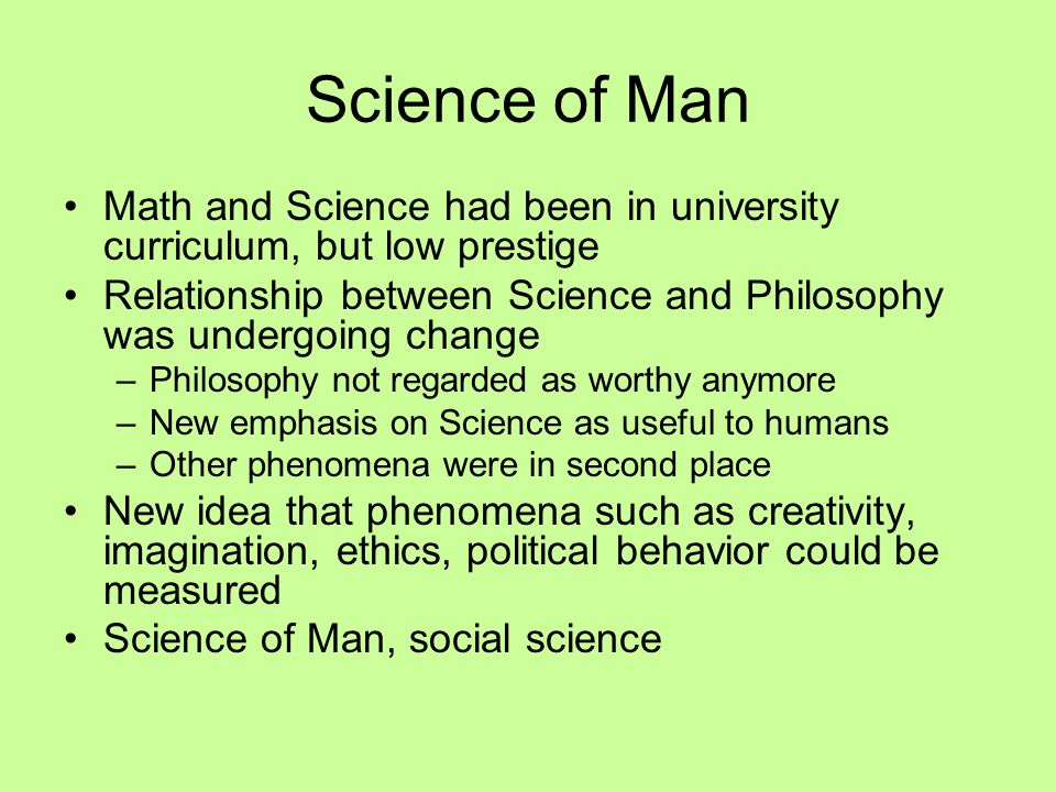 Science of Man Math and Science had been in university curriculum, but low prestige Relationship between Science and Philosophy was undergoing change