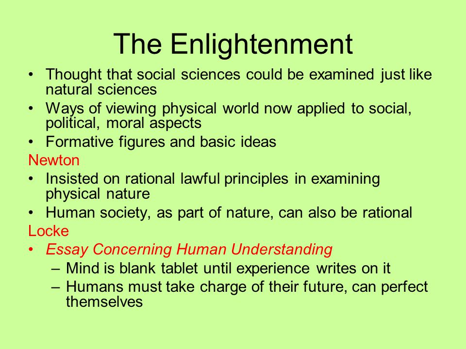 The Enlightenment Thought that social sciences could be examined just like natural sciences Ways of viewing physical world now applied to social, poli