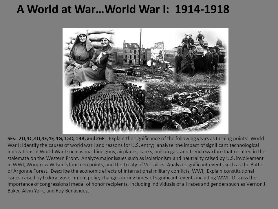A World at War…World War I: 1914-1918 SEs: 2D,4C,4D,4E,4F, 4G, 15D, 19B, and 26F: Explain the significance of the following years as turning points: World War I; Identify the causes of world war I and reasons for U.S.