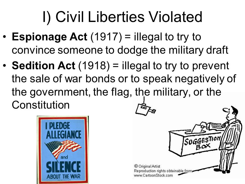 I) Civil Liberties Violated Espionage Act (1917) = illegal to try to convince someone to dodge the military draft Sedition Act (1918) = illegal to try to prevent the sale of war bonds or to speak negatively of the government, the flag, the military, or the Constitution