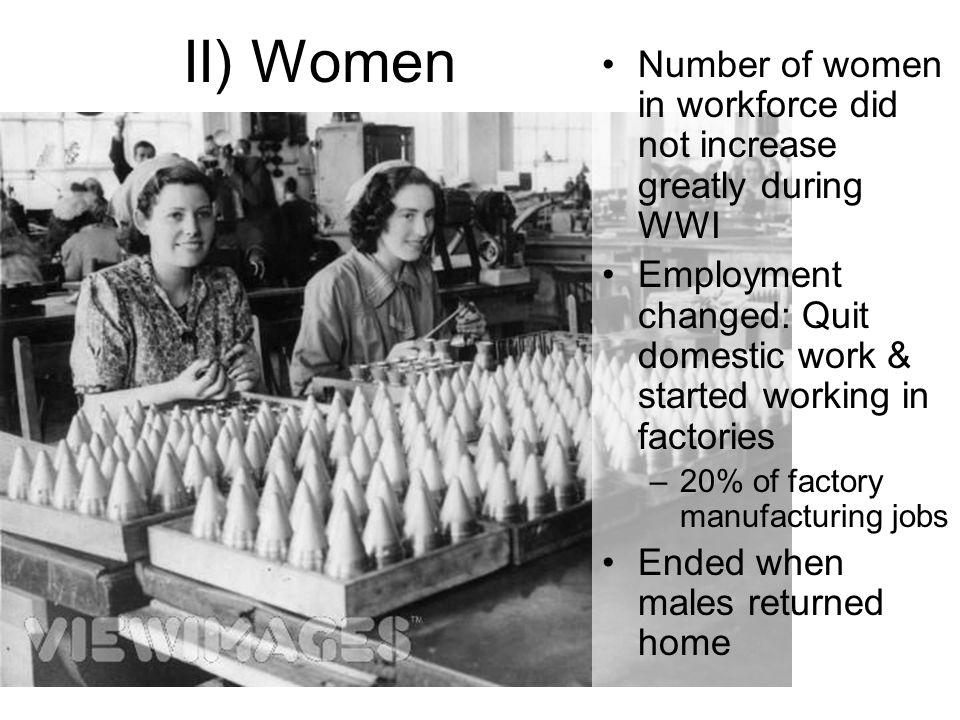 II) Women Number of women in workforce did not increase greatly during WWI Employment changed: Quit domestic work & started working in factories –20% of factory manufacturing jobs Ended when males returned home