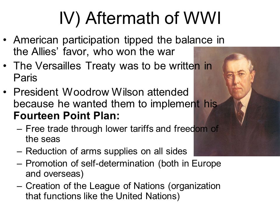 IV) Aftermath of WWI American participation tipped the balance in the Allies' favor, who won the war The Versailles Treaty was to be written in Paris President Woodrow Wilson attended because he wanted them to implement his Fourteen Point Plan: –Free trade through lower tariffs and freedom of the seas –Reduction of arms supplies on all sides –Promotion of self-determination (both in Europe and overseas) –Creation of the League of Nations (organization that functions like the United Nations)