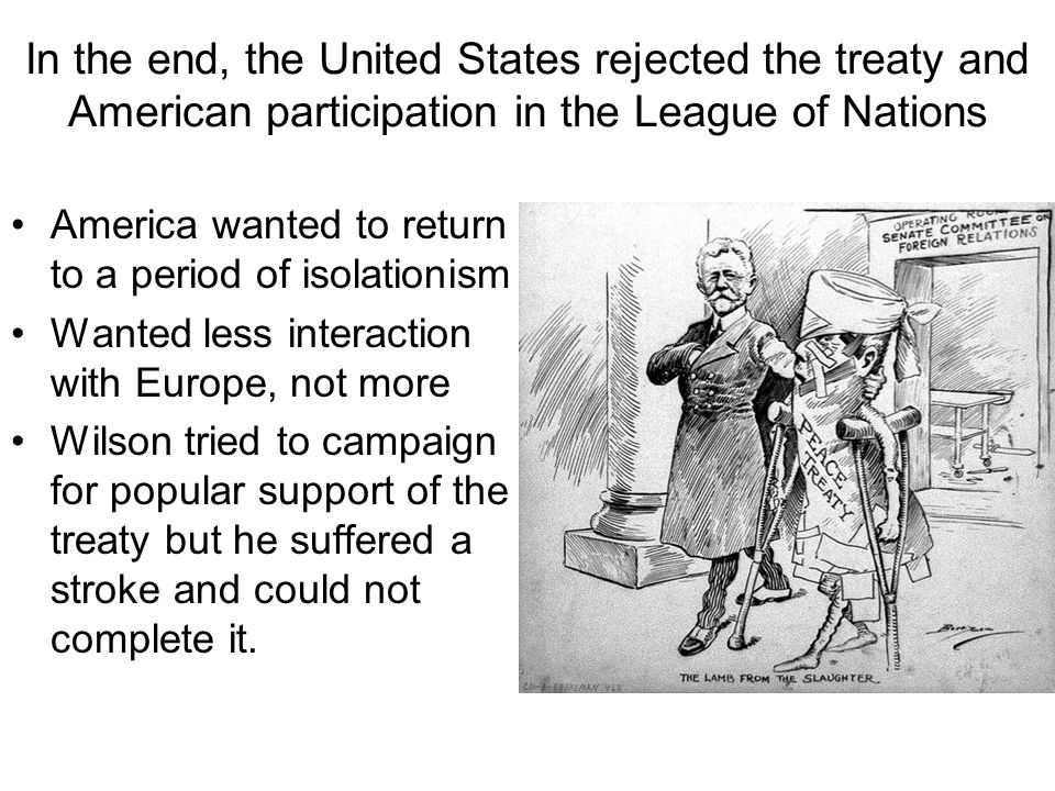 In the end, the United States rejected the treaty and American participation in the League of Nations America wanted to return to a period of isolationism Wanted less interaction with Europe, not more Wilson tried to campaign for popular support of the treaty but he suffered a stroke and could not complete it.