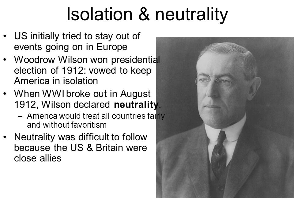 Isolation & neutrality US initially tried to stay out of events going on in Europe Woodrow Wilson won presidential election of 1912: vowed to keep America in isolation When WWI broke out in August 1912, Wilson declared neutrality.