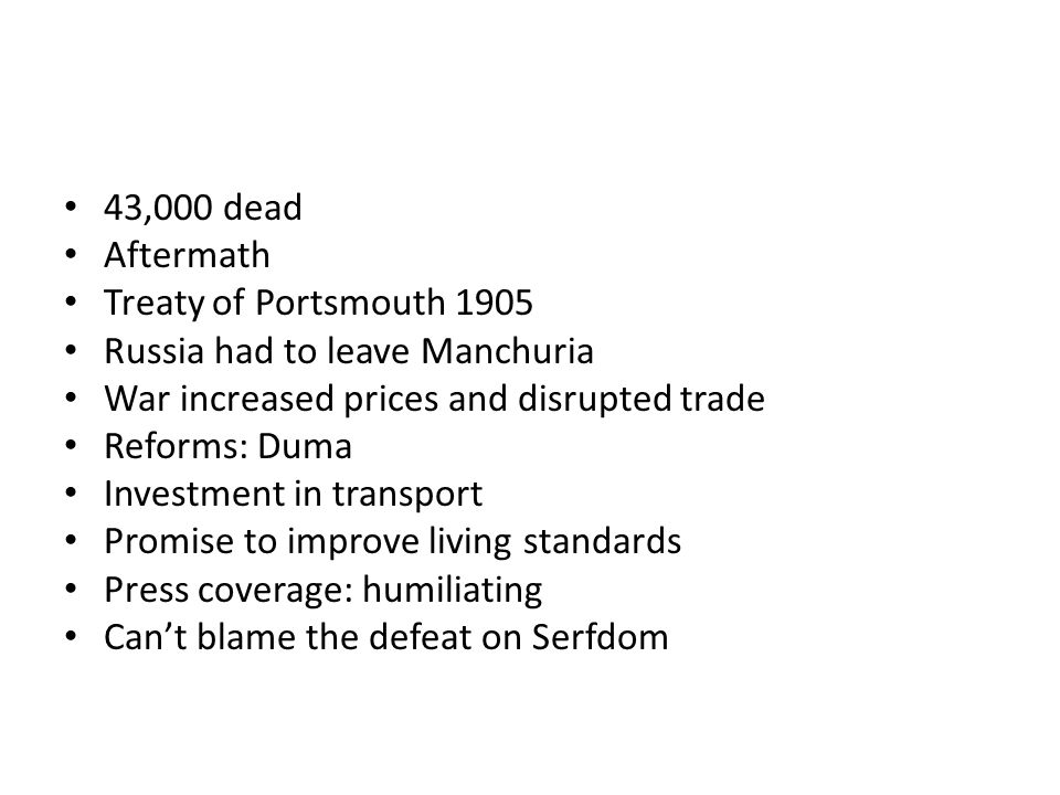 43,000 dead Aftermath Treaty of Portsmouth 1905 Russia had to leave Manchuria War increased prices and disrupted trade Reforms: Duma Investment in transport Promise to improve living standards Press coverage: humiliating Can't blame the defeat on Serfdom