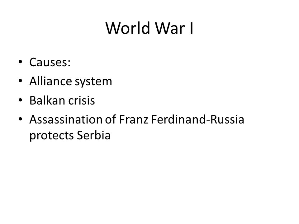 World War I Causes: Alliance system Balkan crisis Assassination of Franz Ferdinand-Russia protects Serbia
