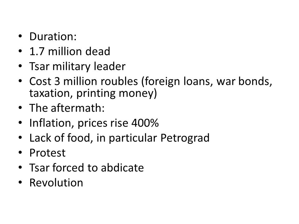 Duration: 1.7 million dead Tsar military leader Cost 3 million roubles (foreign loans, war bonds, taxation, printing money) The aftermath: Inflation, prices rise 400% Lack of food, in particular Petrograd Protest Tsar forced to abdicate Revolution