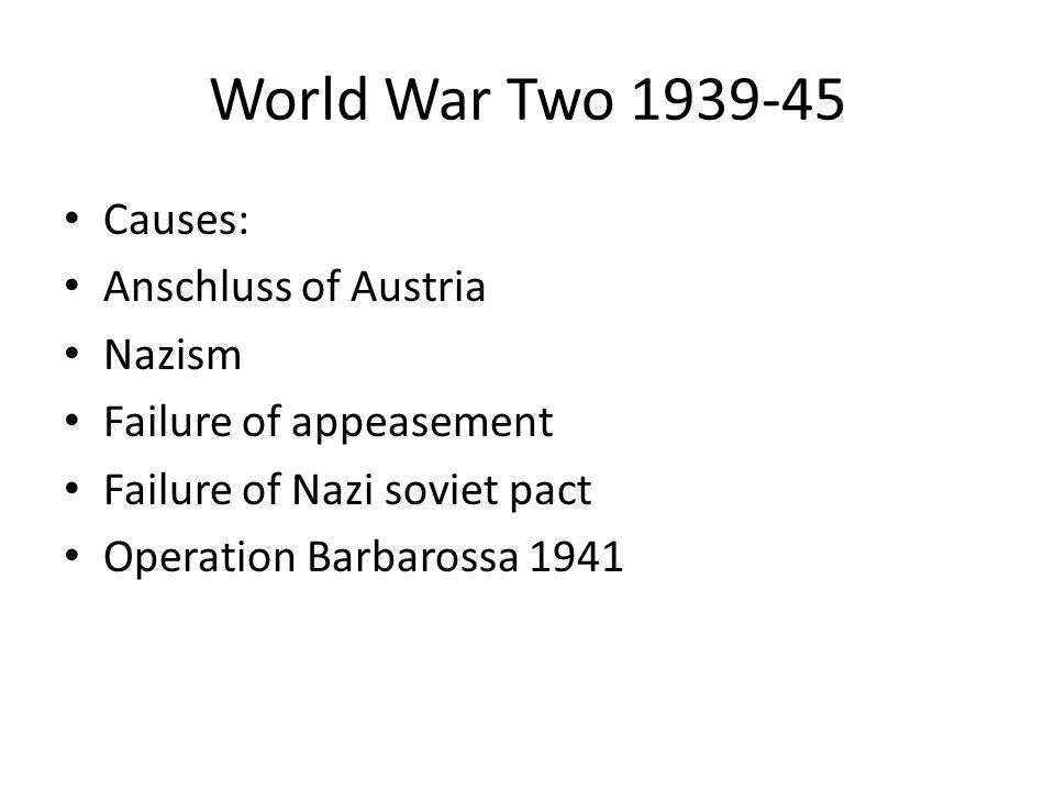 World War Two 1939-45 Causes: Anschluss of Austria Nazism Failure of appeasement Failure of Nazi soviet pact Operation Barbarossa 1941