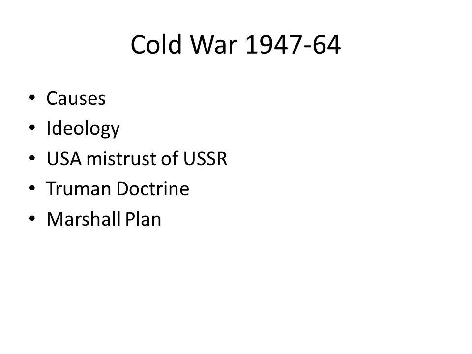 Cold War 1947-64 Causes Ideology USA mistrust of USSR Truman Doctrine Marshall Plan